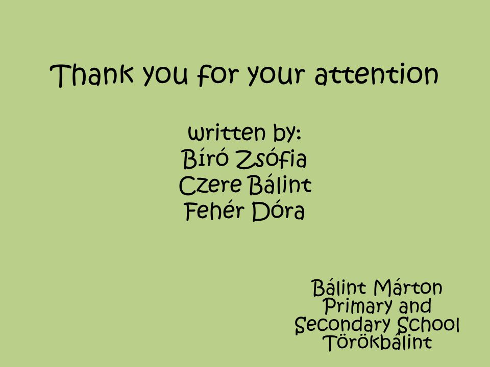 Thank you for your attention written by: Bíró Zsófia Czere Bálint Fehér Dóra Bálint Márton Primary and Secondary School Törökbálint