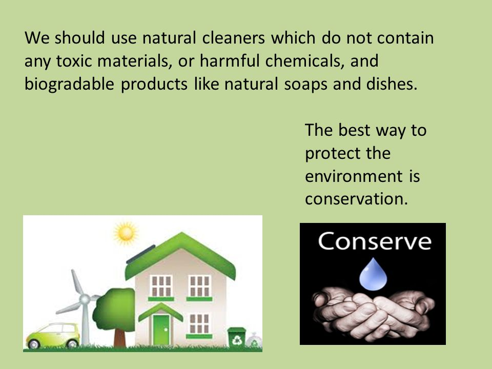 We should use natural cleaners which do not contain any toxic materials, or harmful chemicals, and biogradable products like natural soaps and dishes.