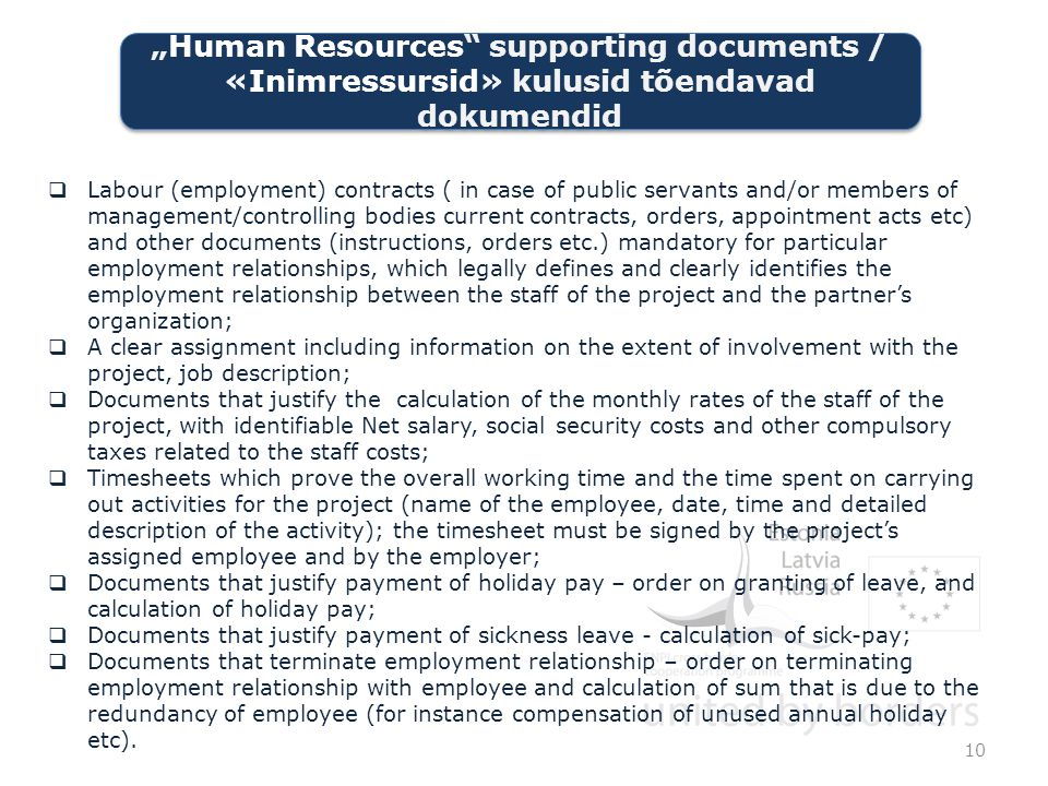  Labour (employment) contracts ( in case of public servants and/or members of management/controlling bodies current contracts, orders, appointment acts etc) and other documents (instructions, orders etc.) mandatory for particular employment relationships, which legally defines and clearly identifies the employment relationship between the staff of the project and the partner's organization;  A clear assignment including information on the extent of involvement with the project, job description;  Documents that justify the calculation of the monthly rates of the staff of the project, with identifiable Net salary, social security costs and other compulsory taxes related to the staff costs;  Timesheets which prove the overall working time and the time spent on carrying out activities for the project (name of the employee, date, time and detailed description of the activity); the timesheet must be signed by the project's assigned employee and by the employer;  Documents that justify payment of holiday pay – order on granting of leave, and calculation of holiday pay;  Documents that justify payment of sickness leave - calculation of sick-pay;  Documents that terminate employment relationship – order on terminating employment relationship with employee and calculation of sum that is due to the redundancy of employee (for instance compensation of unused annual holiday etc).