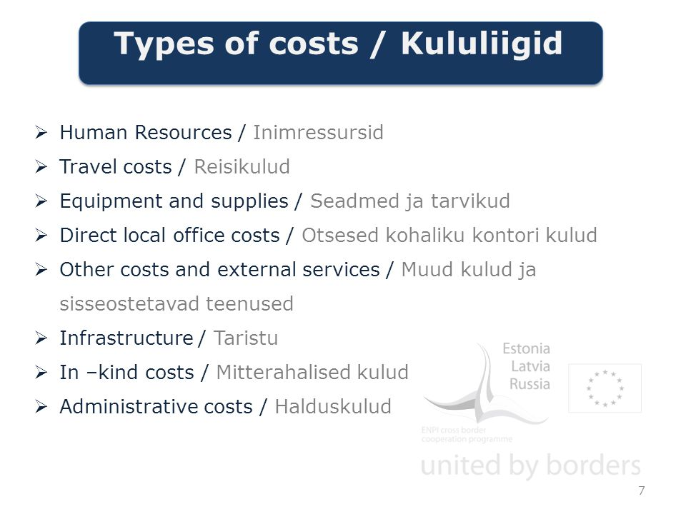 Types of costs / Kululiigid  Human Resources / Inimressursid  Travel costs / Reisikulud  Equipment and supplies / Seadmed ja tarvikud  Direct local office costs / Otsesed kohaliku kontori kulud  Other costs and external services / Muud kulud ja sisseostetavad teenused  Infrastructure / Taristu  In –kind costs / Mitterahalised kulud  Administrative costs / Halduskulud 7
