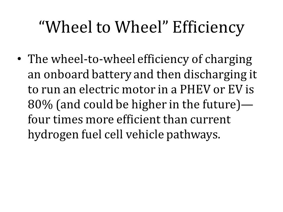 Wheel to Wheel Efficiency The wheel-to-wheel efficiency of charging an onboard battery and then discharging it to run an electric motor in a PHEV or EV is 80% (and could be higher in the future)— four times more efficient than current hydrogen fuel cell vehicle pathways.