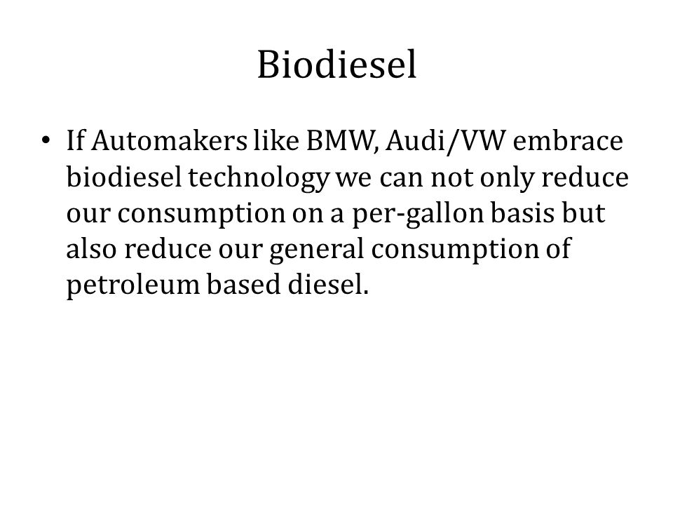 Biodiesel If Automakers like BMW, Audi/VW embrace biodiesel technology we can not only reduce our consumption on a per-gallon basis but also reduce our general consumption of petroleum based diesel.