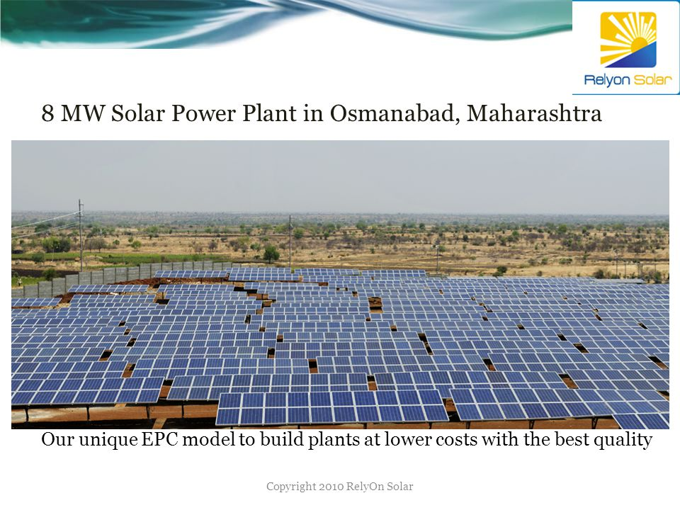 8 MW Solar Power Plant in Osmanabad, Maharashtra Copyright 2010 RelyOn Solar Our unique EPC model to build plants at lower costs with the best quality