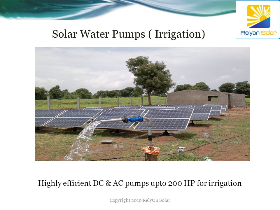 Solar Water Pumps ( Irrigation) (Irrigation) Copyright 2010 RelyOn Solar Highly efficient DC & AC pumps upto 200 HP for irrigation