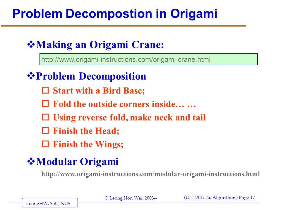 LeongHW, SoC, NUS (UIT2201: 2a. Algorithms) Page 17 © Leong Hon Wai, 2003-- Problem Decompostion in Origami  Making an Origami Crane:  Problem Decom