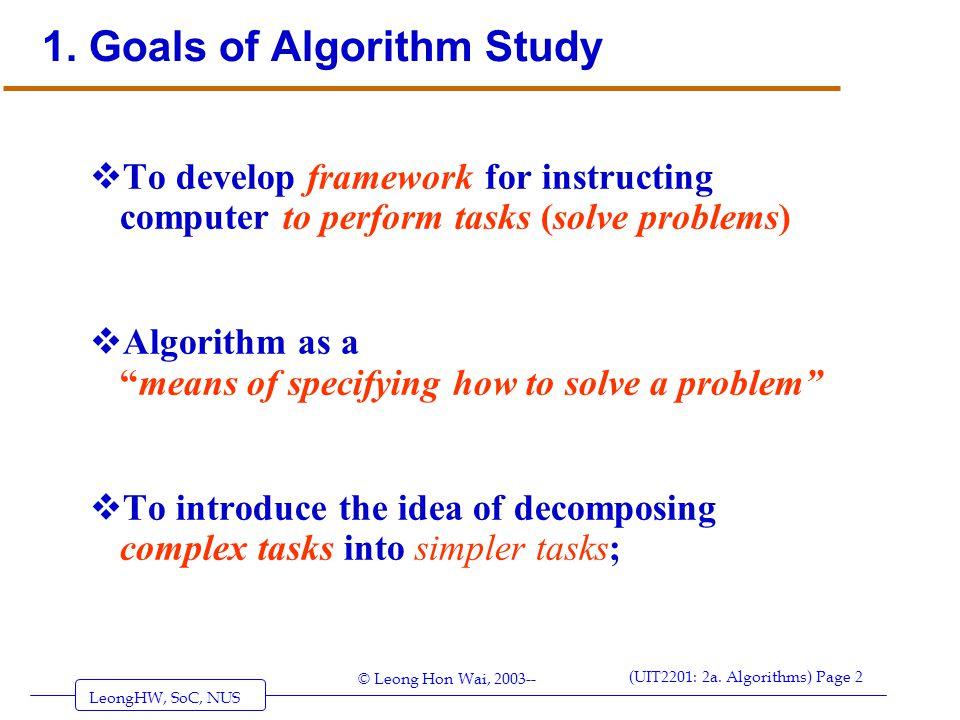 LeongHW, SoC, NUS (UIT2201: 2a. Algorithms) Page 2 © Leong Hon Wai, 2003-- 1. Goals of Algorithm Study  To develop framework for instructing computer