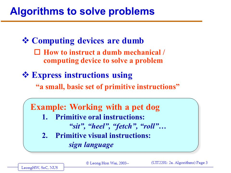 LeongHW, SoC, NUS (UIT2201: 2a. Algorithms) Page 3 © Leong Hon Wai, 2003-- Algorithms to solve problems  Computing devices are dumb oHow to instruct