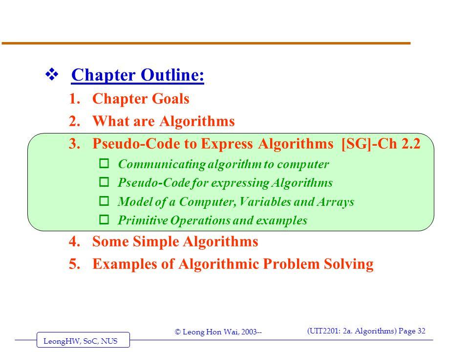 LeongHW, SoC, NUS (UIT2201: 2a. Algorithms) Page 32 © Leong Hon Wai, 2003--  Chapter Outline: 1.Chapter Goals 2.What are Algorithms 3.Pseudo-Code to