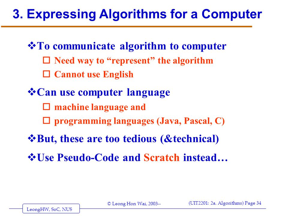 LeongHW, SoC, NUS (UIT2201: 2a. Algorithms) Page 34 © Leong Hon Wai, 2003-- 3. Expressing Algorithms for a Computer  To communicate algorithm to comp