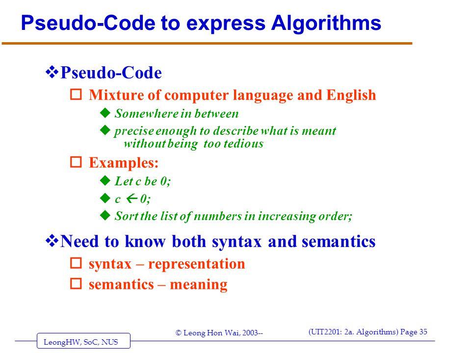 LeongHW, SoC, NUS (UIT2201: 2a. Algorithms) Page 35 © Leong Hon Wai, 2003-- Pseudo-Code to express Algorithms  Pseudo-Code oMixture of computer langu