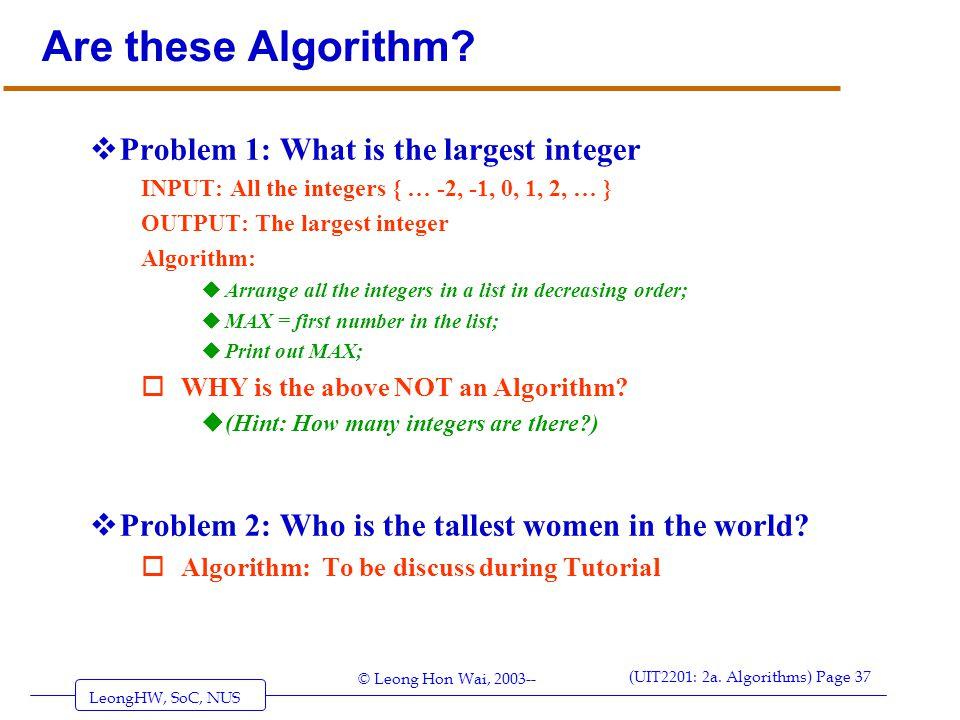 LeongHW, SoC, NUS (UIT2201: 2a. Algorithms) Page 37 © Leong Hon Wai, 2003-- Are these Algorithm?  Problem 1: What is the largest integer INPUT: All t