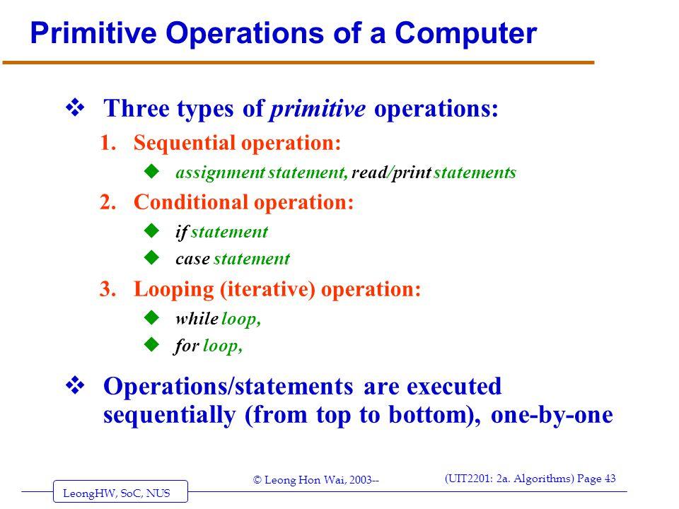 LeongHW, SoC, NUS (UIT2201: 2a. Algorithms) Page 43 © Leong Hon Wai, 2003-- Primitive Operations of a Computer  Three types of primitive operations:
