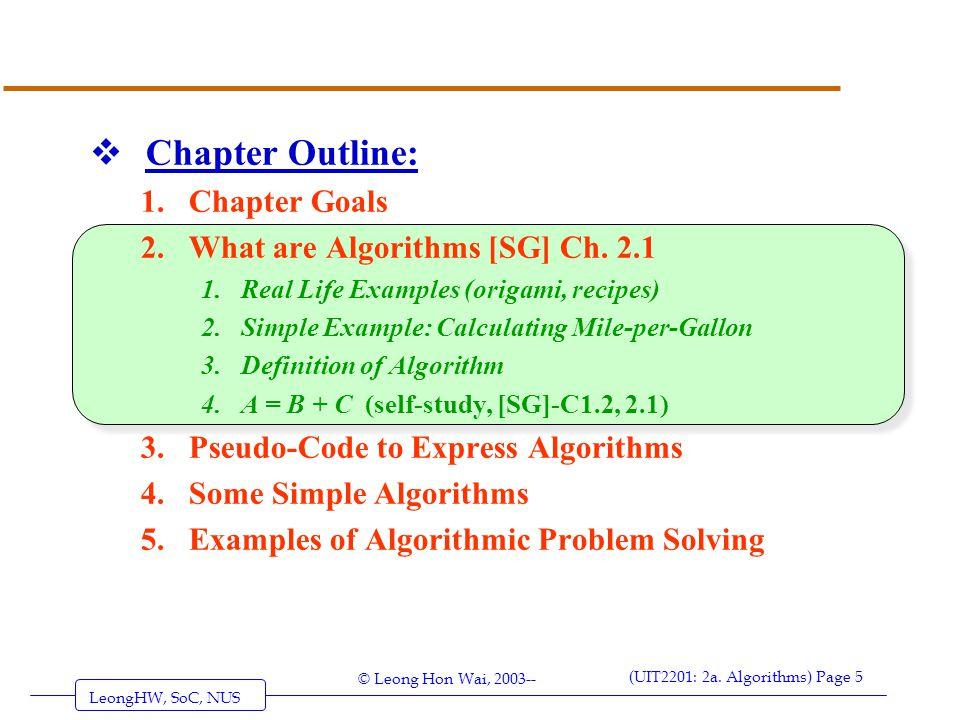 LeongHW, SoC, NUS (UIT2201: 2a. Algorithms) Page 5 © Leong Hon Wai, 2003--  Chapter Outline: 1.Chapter Goals 2.What are Algorithms [SG] Ch. 2.1 1.Rea