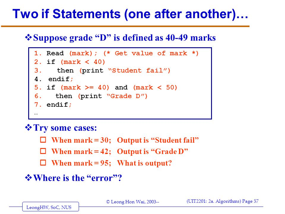 LeongHW, SoC, NUS (UIT2201: 2a. Algorithms) Page 57 © Leong Hon Wai, 2003-- Two if Statements (one after another)…  Try some cases: oWhen mark = 30;