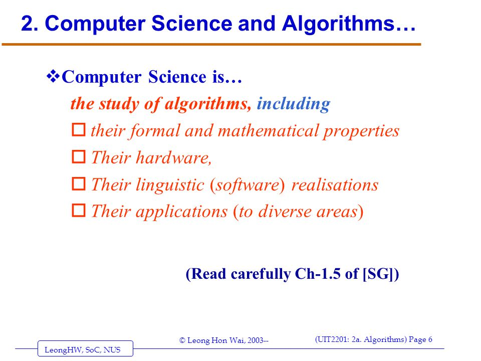 LeongHW, SoC, NUS (UIT2201: 2a. Algorithms) Page 6 © Leong Hon Wai, 2003-- 2. Computer Science and Algorithms…  Computer Science is… the study of alg