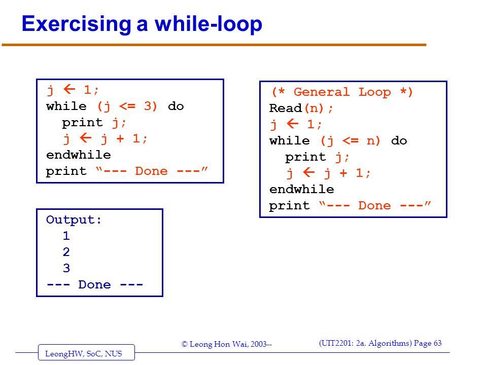 LeongHW, SoC, NUS (UIT2201: 2a. Algorithms) Page 63 © Leong Hon Wai, 2003-- Exercising a while-loop j  1; while (j <= 3) do print j; j  j + 1; endwh