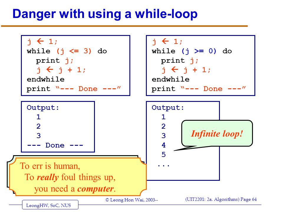 LeongHW, SoC, NUS (UIT2201: 2a. Algorithms) Page 64 © Leong Hon Wai, 2003-- Danger with using a while-loop j  1; while (j <= 3) do print j; j  j + 1