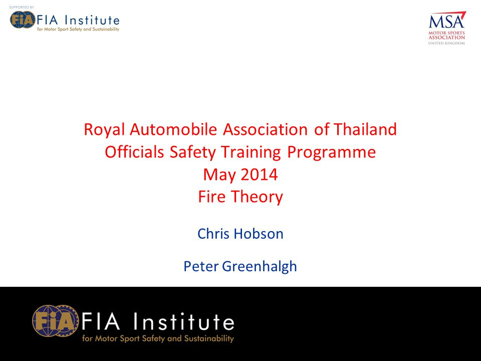 1 MSA RTP Officials Safety Training Programme (ASN) (Month & Year) 1 1 MSA RTP Officials Safety Training Programme RAAT May 2014 1 Royal Automobile Association of Thailand Officials Safety Training Programme May 2014 Fire Theory Chris Hobson Peter Greenhalgh
