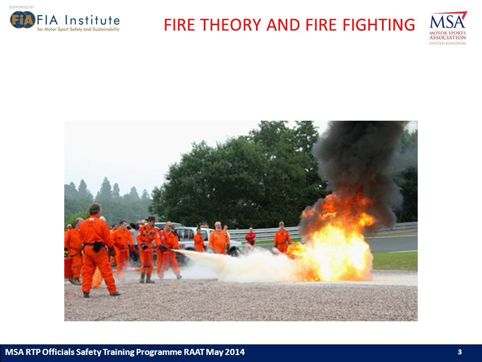 3 MSA RTP Officials Safety Training Programme (ASN) (Month & Year) 3 3 MSA RTP Officials Safety Training Programme RAAT May 2014 3 FIRE THEORY AND FIRE FIGHTING
