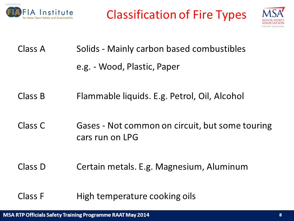 8 MSA RTP Officials Safety Training Programme (ASN) (Month & Year) 8 8 MSA RTP Officials Safety Training Programme RAAT May 2014 8 Classification of Fire Types Class A Solids - Mainly carbon based combustibles e.g.