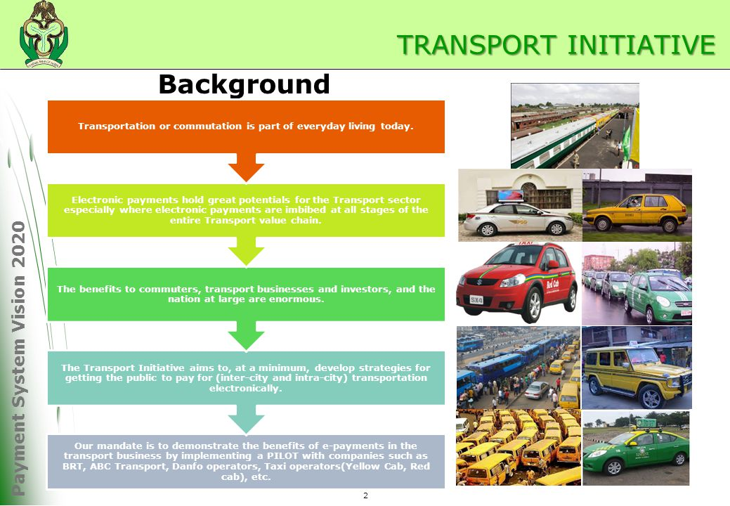 Payment System Vision 2020 2 TRANSPORT INITIATIVE Background Our mandate is to demonstrate the benefits of e-payments in the transport business by implementing a PILOT with companies such as BRT, ABC Transport, Danfo operators, Taxi operators(Yellow Cab, Red cab), etc.