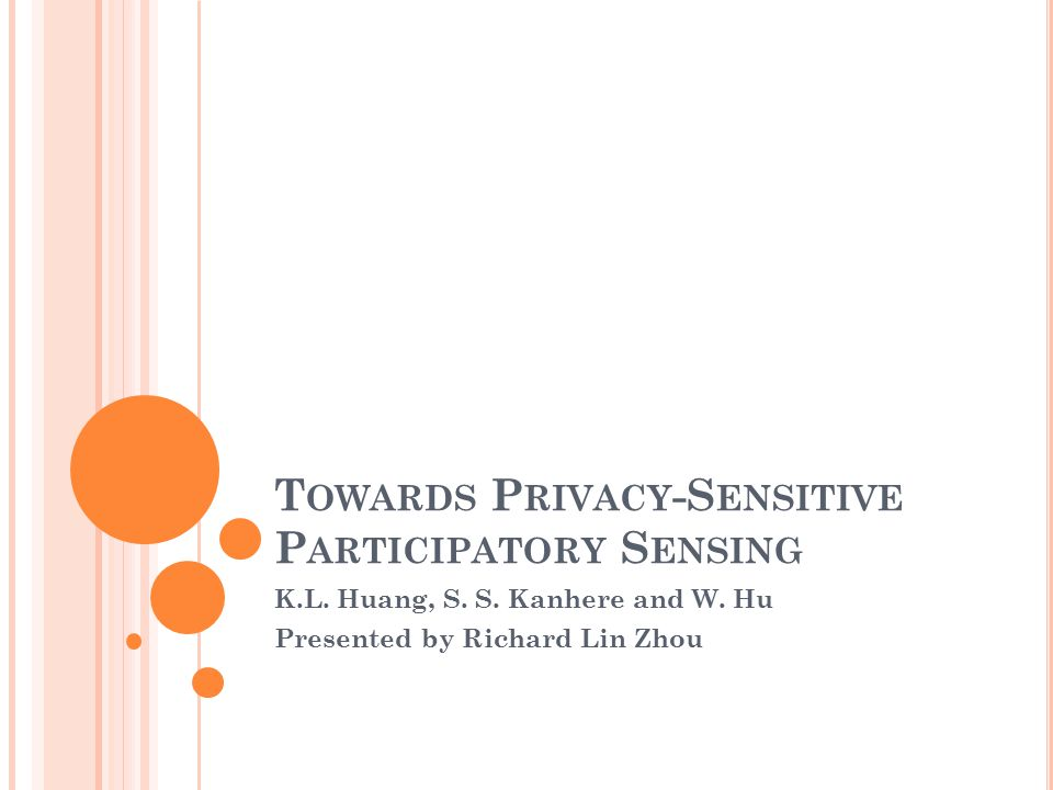 T OWARDS P RIVACY -S ENSITIVE P ARTICIPATORY S ENSING K.L. Huang, S. S. Kanhere and W. Hu Presented by Richard Lin Zhou