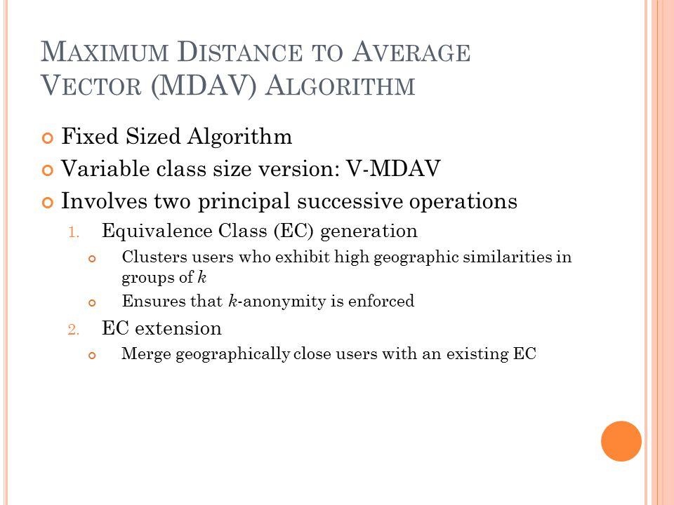 M AXIMUM D ISTANCE TO A VERAGE V ECTOR (MDAV) A LGORITHM Fixed Sized Algorithm Variable class size version: V-MDAV Involves two principal successive operations 1.