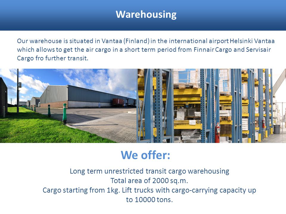 Warehousing Our warehouse is situated in Vantaa (Finland) in the international airport Helsinki Vantaa which allows to get the air cargo in a short te