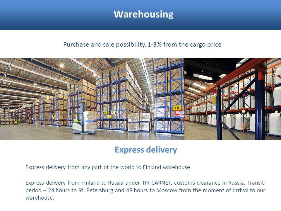Warehousing Purchase and sale possibility. 1-3% from the cargo price Express delivery Express delivery from Finland to Russia under TIR CARNET, custom