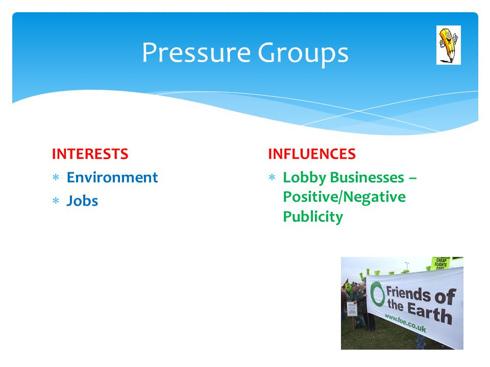 INTERESTS  Environment  Jobs Pressure Groups INFLUENCES  Lobby Businesses – Positive/Negative Publicity