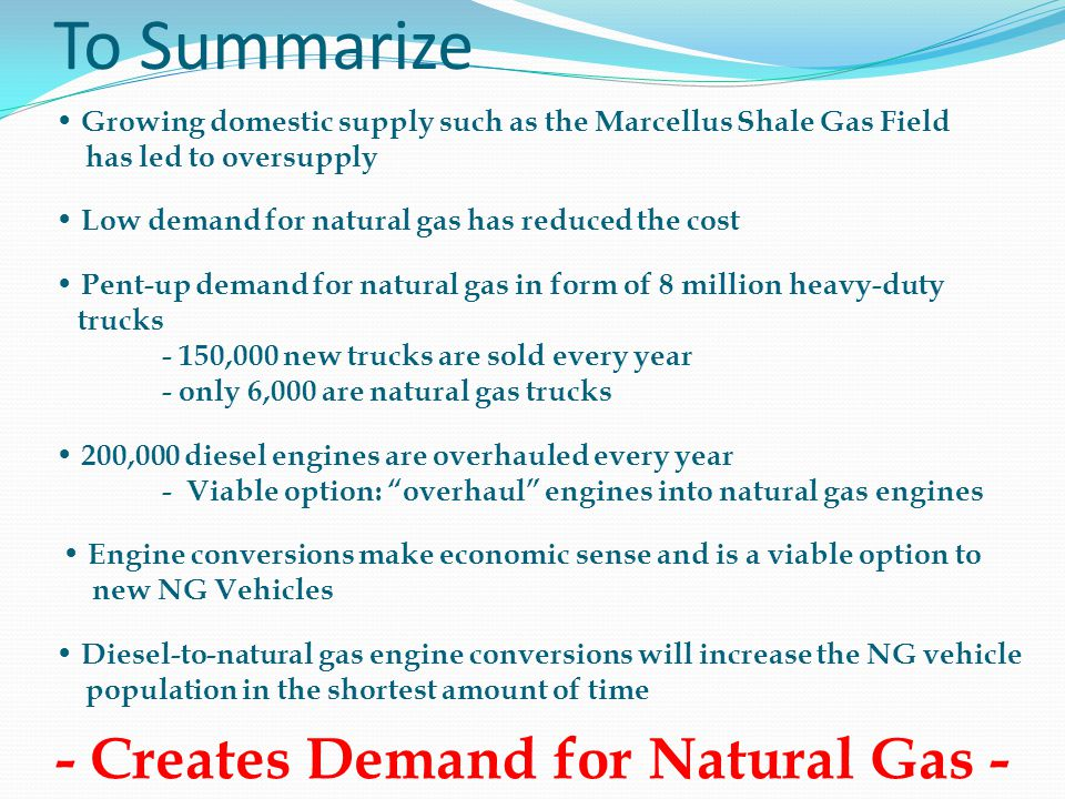 Growing domestic supply such as the Marcellus Shale Gas Field has led to oversupply Low demand for natural gas has reduced the cost Pent-up demand for natural gas in form of 8 million heavy-duty trucks - 150,000 new trucks are sold every year - only 6,000 are natural gas trucks 200,000 diesel engines are overhauled every year - Viable option: overhaul engines into natural gas engines Engine conversions make economic sense and is a viable option to new NG Vehicles Diesel-to-natural gas engine conversions will increase the NG vehicle population in the shortest amount of time To Summarize - Creates Demand for Natural Gas -