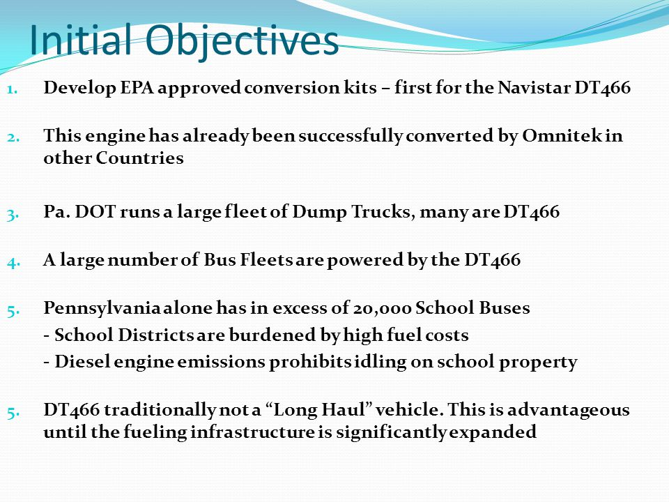 Initial Objectives 1. Develop EPA approved conversion kits – first for the Navistar DT466 2.