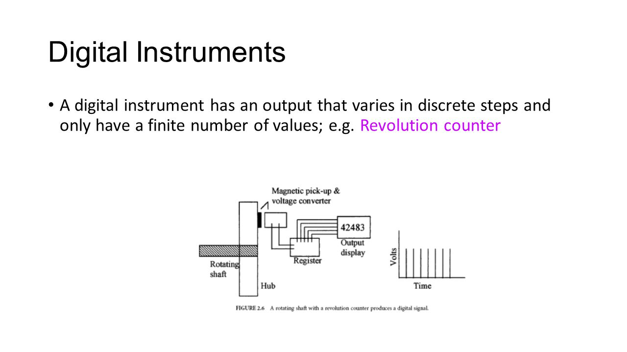 A digital instrument has an output that varies in discrete steps and only have a finite number of values; e.g. Revolution counter Digital Instruments