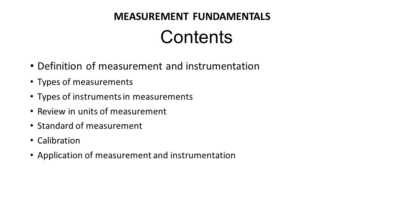 Definition of measurement and instrumentation Types of measurements Types of instruments in measurements Review in units of measurement Standard of me