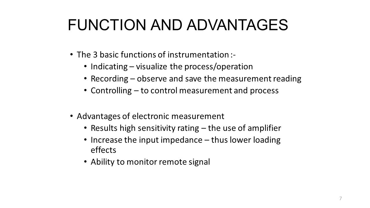 FUNCTION AND ADVANTAGES The 3 basic functions of instrumentation :- Indicating – visualize the process/operation Recording – observe and save the meas