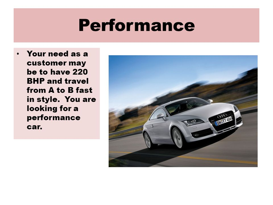 Performance Your need as a customer may be to have 220 BHP and travel from A to B fast in style.