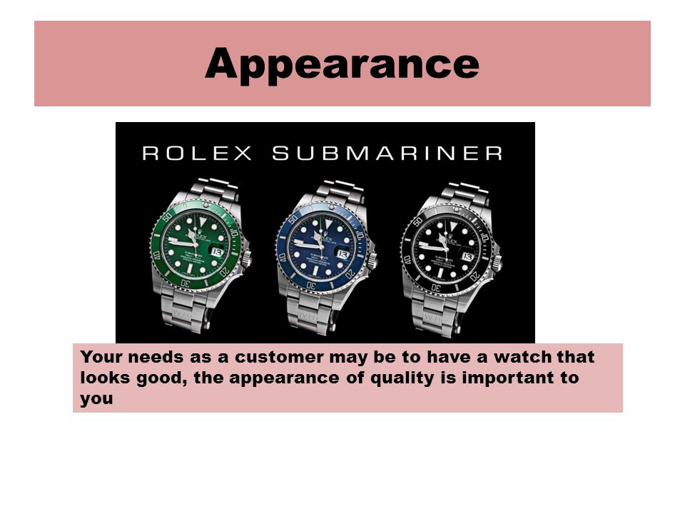 Appearance Your needs as a customer may be to have a watch that looks good, the appearance of quality is important to you