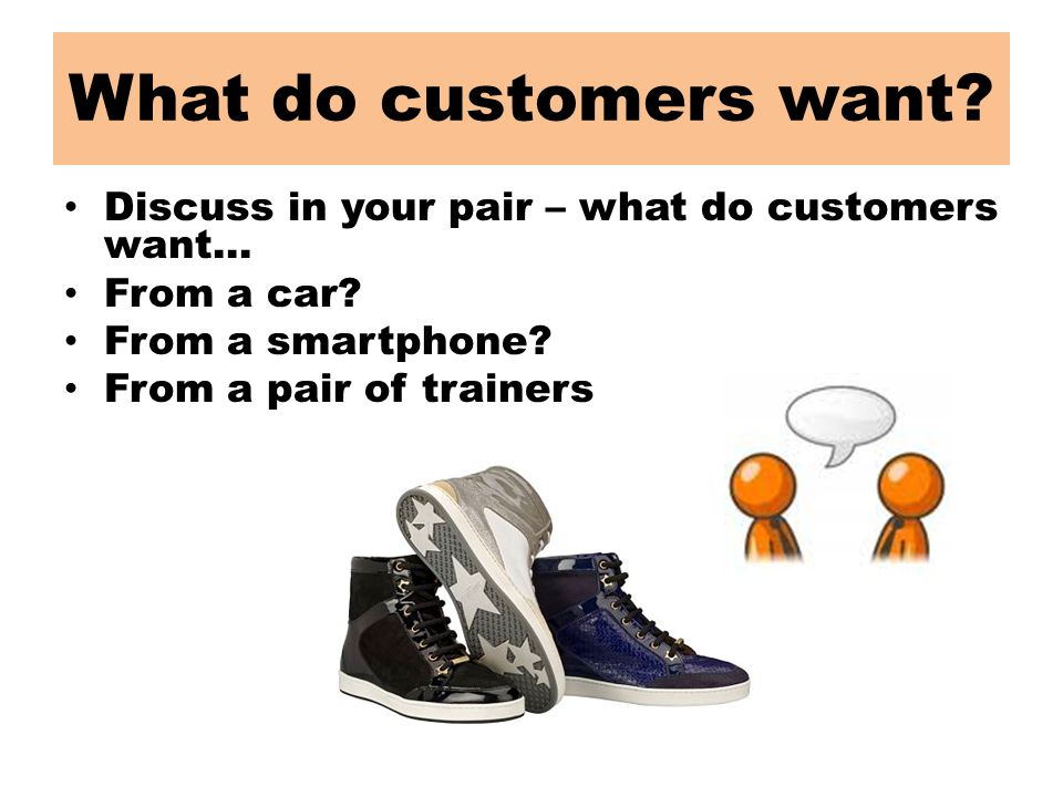 What do customers want. Discuss in your pair – what do customers want...