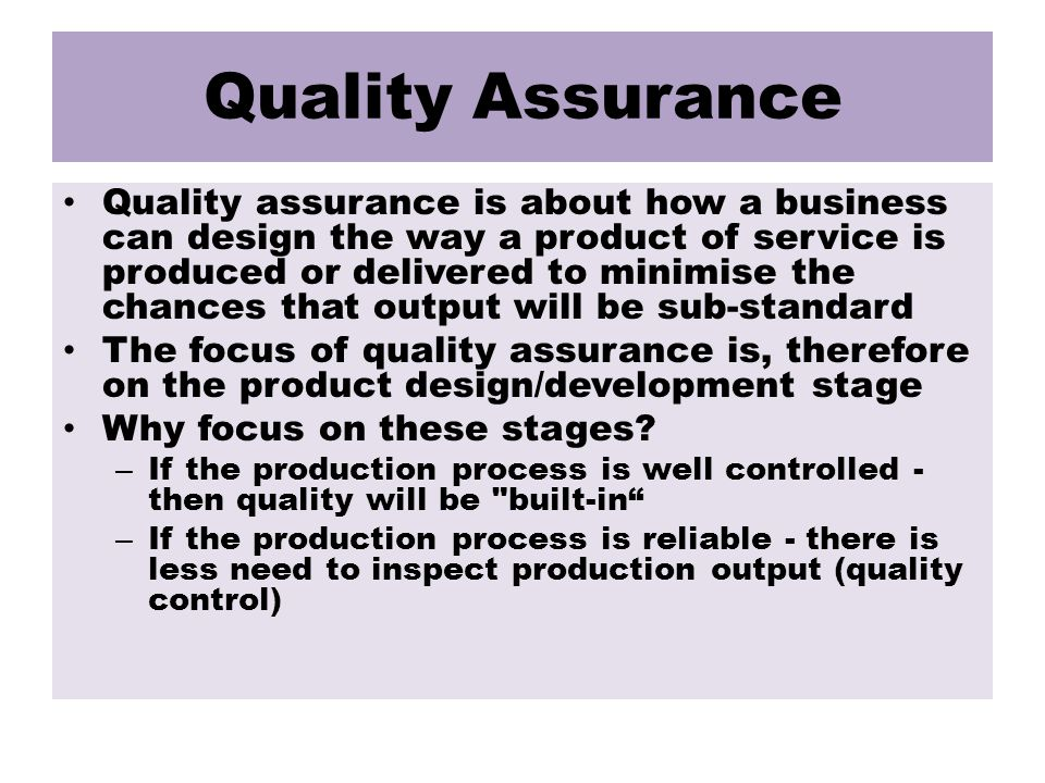 Quality Assurance Quality assurance is about how a business can design the way a product of service is produced or delivered to minimise the chances that output will be sub-standard The focus of quality assurance is, therefore on the product design/development stage Why focus on these stages.