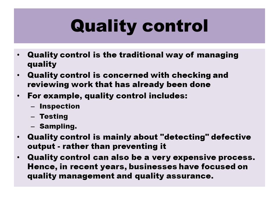 Quality control Quality control is the traditional way of managing quality Quality control is concerned with checking and reviewing work that has already been done For example, quality control includes: – Inspection – Testing – Sampling.