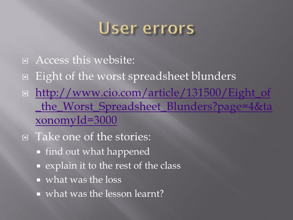  Access this website:  Eight of the worst spreadsheet blunders  http://www.cio.com/article/131500/Eight_of _the_Worst_Spreadsheet_Blunders page=4&ta xonomyId=3000 http://www.cio.com/article/131500/Eight_of _the_Worst_Spreadsheet_Blunders page=4&ta xonomyId=3000  Take one of the stories:  find out what happened  explain it to the rest of the class  what was the loss  what was the lesson learnt