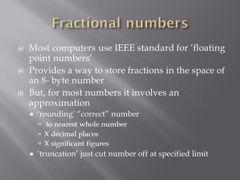  Most computers use IEEE standard for 'floating point numbers'  Provides a way to store fractions in the space of an 8- byte number  But, for most numbers it involves an approximation  'rounding' correct number  to nearest whole number  X decimal places  X significant figures  'truncation' just cut number off at specified limit