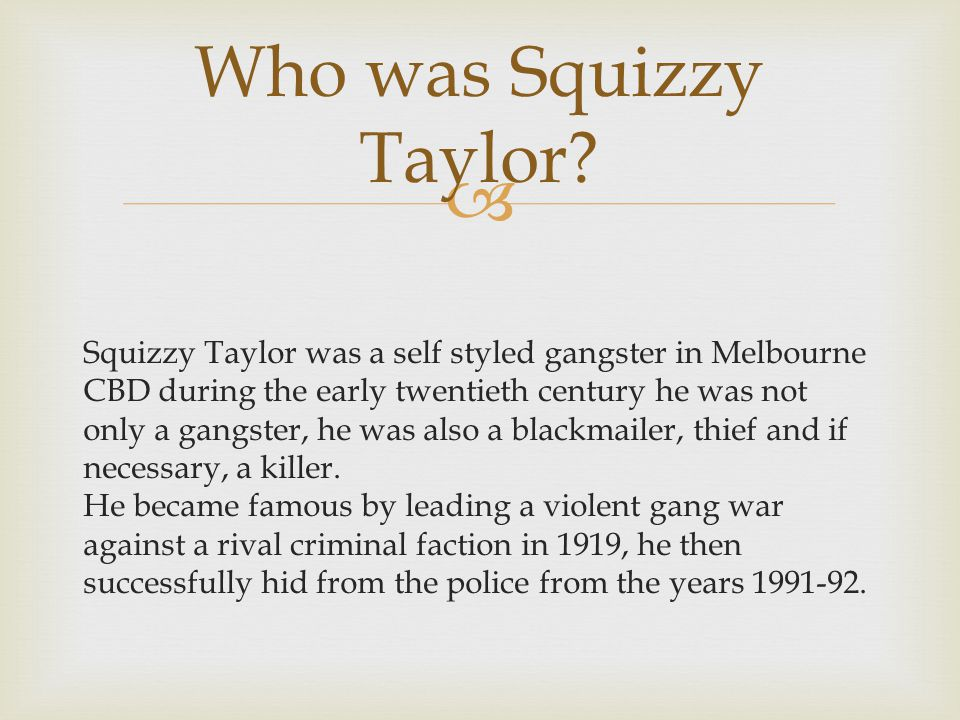  Squizzy Taylor was a self styled gangster in Melbourne CBD during the early twentieth century he was not only a gangster, he was also a blackmailer, thief and if necessary, a killer.