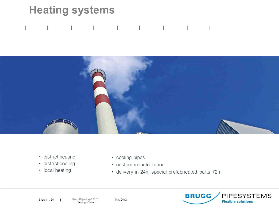 Slide 11 / 50 Bio-Energy-Expo 2012 Nanjing, China May 2012 Heating systems district heating district cooling local heating cooling pipes custom manufa