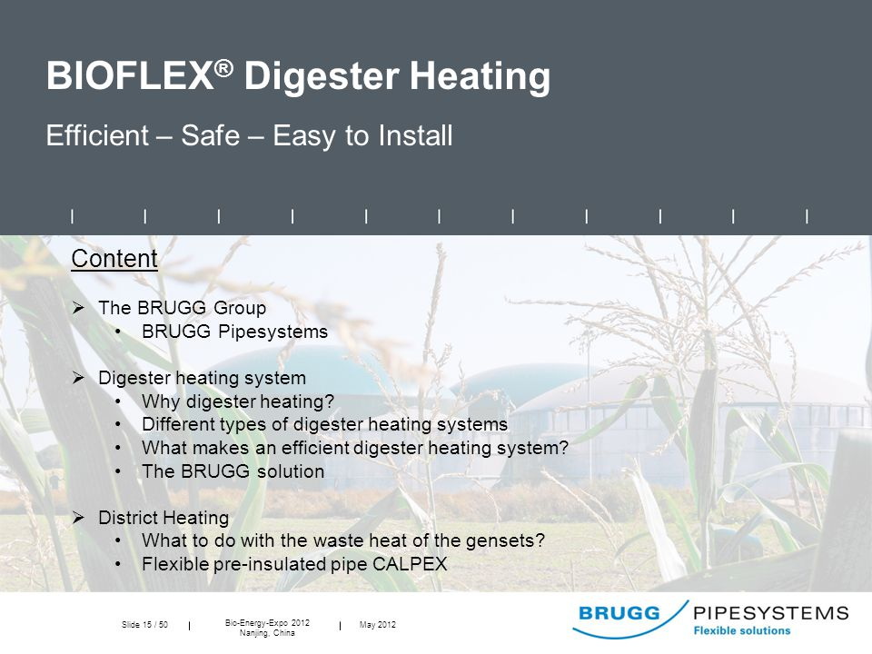 Slide 15 / 50 Bio-Energy-Expo 2012 Nanjing, China May 2012 BIOFLEX ® Digester Heating Efficient – Safe – Easy to Install Content  The BRUGG Group BRUGG Pipesystems  Digester heating system Why digester heating.
