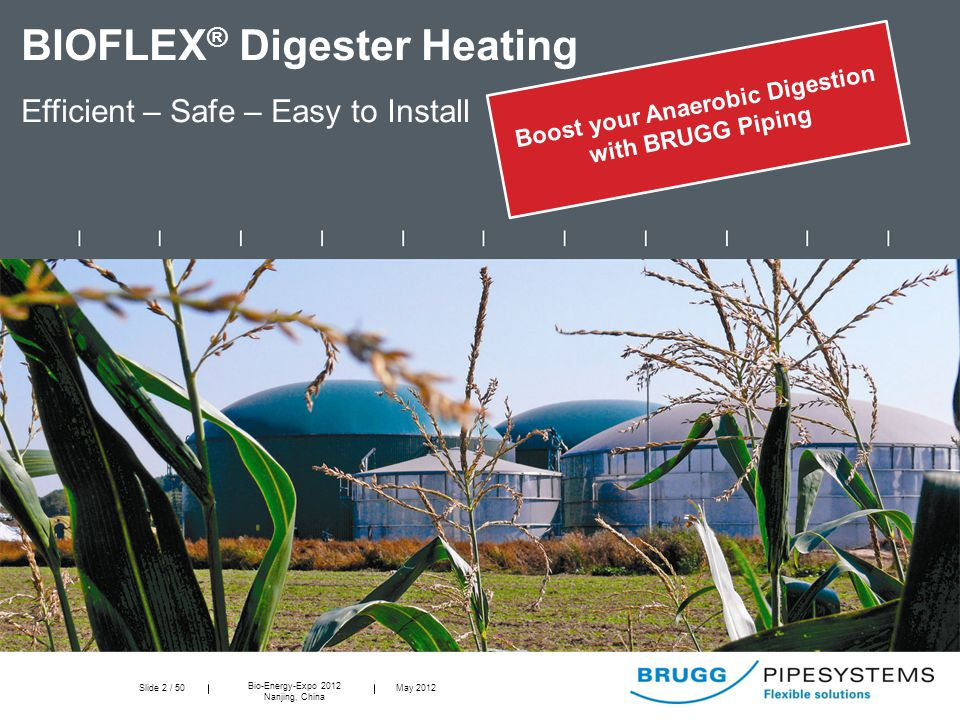 Slide 2 / 50 Bio-Energy-Expo 2012 Nanjing, China May 2012 BIOFLEX ® Digester Heating Efficient – Safe – Easy to Install Boost your Anaerobic Digestion with BRUGG Piping