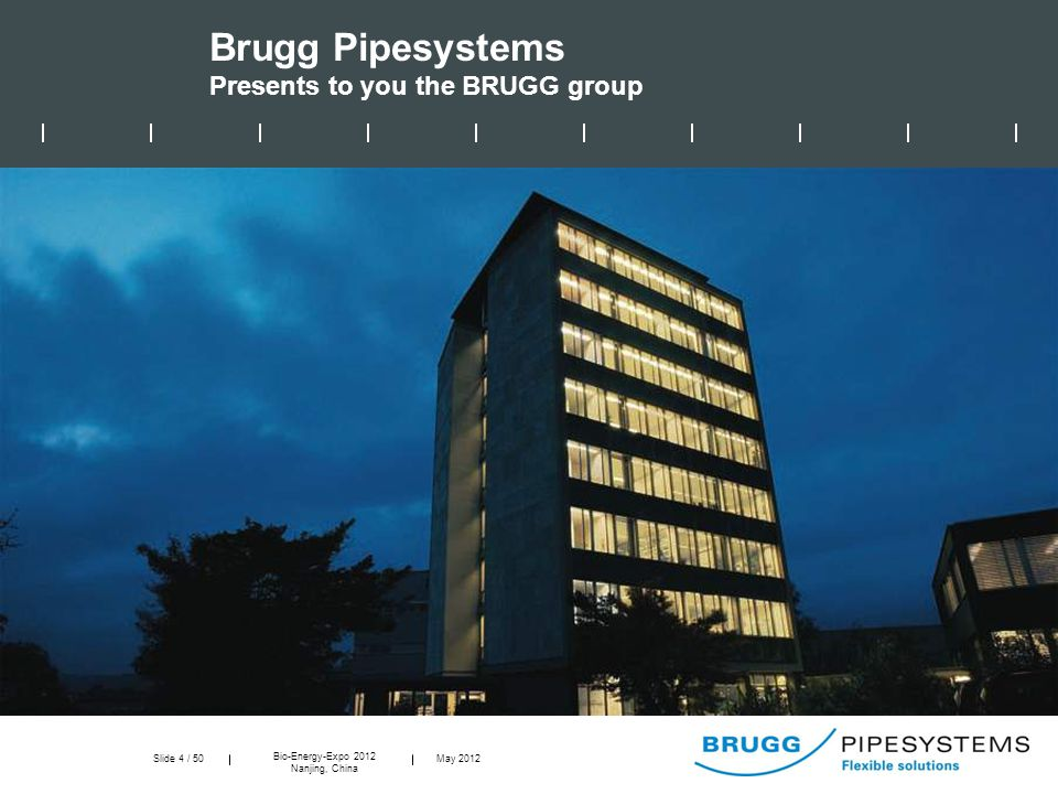 Slide 4 / 50 Bio-Energy-Expo 2012 Nanjing, China May 2012 Brugg Pipesystems Presents to you the BRUGG group