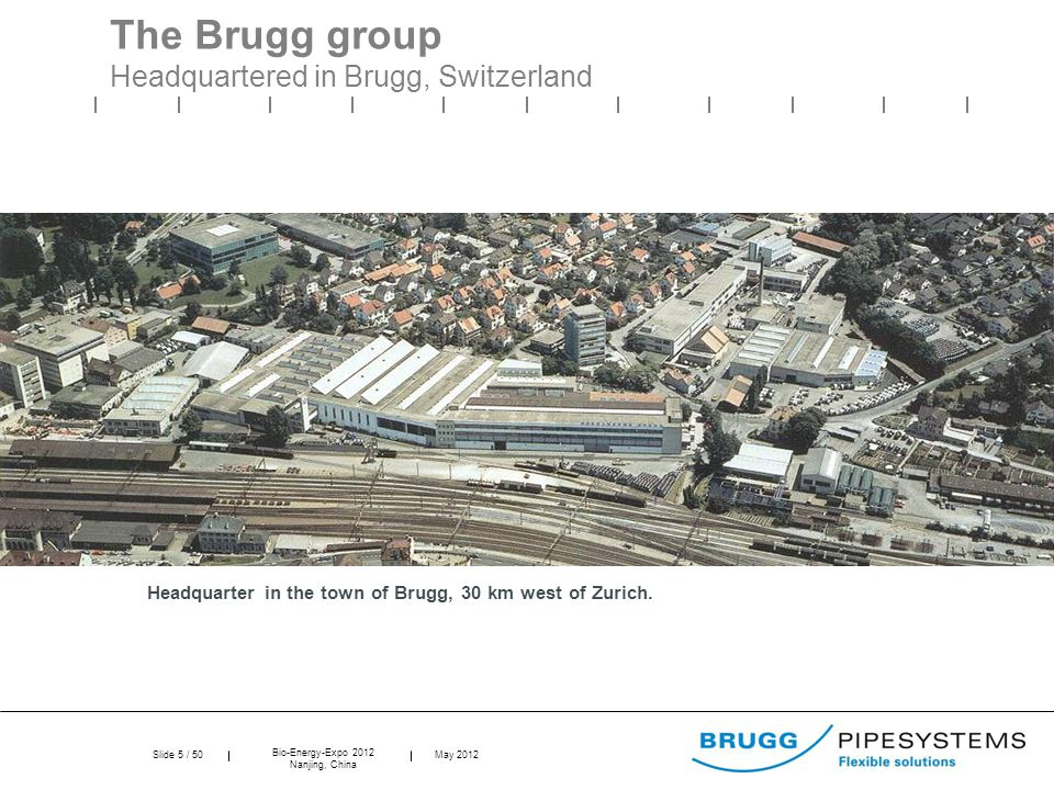 Slide 5 / 50 Bio-Energy-Expo 2012 Nanjing, China May 2012 The Brugg group Headquartered in Brugg, Switzerland Headquarter in the town of Brugg, 30 km west of Zurich.