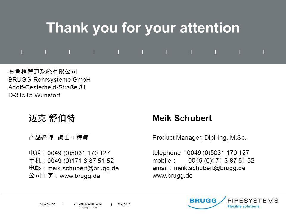 Slide 50 / 50 Bio-Energy-Expo 2012 Nanjing, China May 2012 Thank you for your attention 布鲁格管道系统有限公司 BRUGG Rohrsysteme GmbH Adolf-Oesterheld-Straße 31 D-31515 Wunstorf 迈克 舒伯特 产品经理 硕士工程师 电话: 0049 (0)5031 170 127 手机: 0049 (0)171 3 87 51 52 电邮: meik.schubert@brugg.de 公司主页: www.brugg.de Meik Schubert Product Manager, Dipl-Ing, M.Sc.