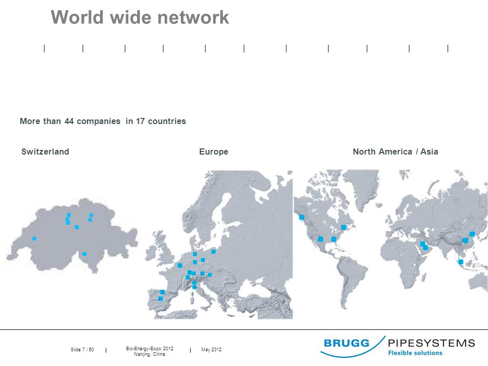 Slide 7 / 50 Bio-Energy-Expo 2012 Nanjing, China May 2012 World wide network More than 44 companies in 17 countries Switzerland Europe North America / Asia